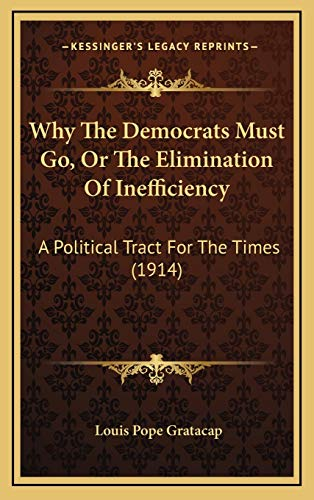 9781166222079: Why The Democrats Must Go, Or The Elimination Of Inefficiency: A Political Tract For The Times (1914)