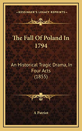 9781166224936: The Fall Of Poland In 1794: An Historical Tragic Drama, In Four Acts (1855)