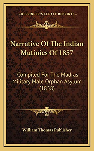 9781166228231: Narrative Of The Indian Mutinies Of 1857: Compiled For The Madras Military Male Orphan Asylum (1858)