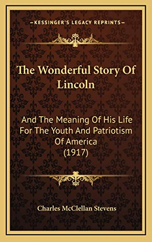 9781166229238: The Wonderful Story Of Lincoln: And The Meaning Of His Life For The Youth And Patriotism Of America (1917)