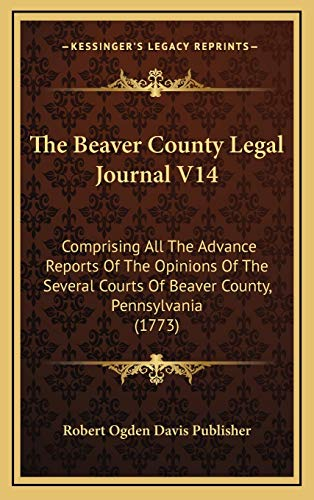 9781166239282: The Beaver County Legal Journal V14: Comprising All The Advance Reports Of The Opinions Of The Several Courts Of Beaver County, Pennsylvania (1773)
