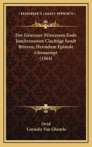 Der Griecxser Princessen Ende Jonckvrouwen Clachtige Sendt Brieven, Heroidum Epistole Ghenaempt (1564) (Dutch Edition) (1166243575) by Ovid