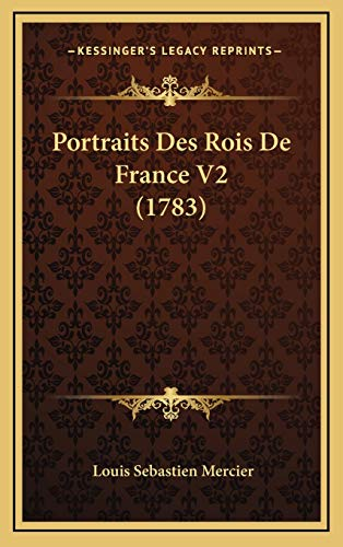 Portraits Des Rois De France V2 (1783) (French Edition) (9781166251574) by Louis Sebastien Mercier