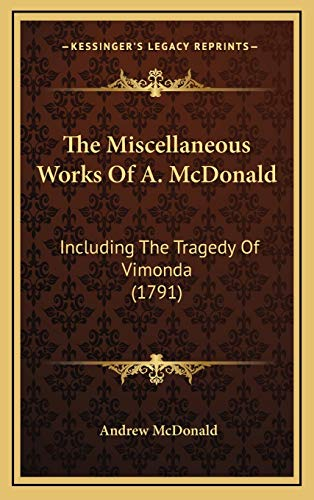9781166257323: The Miscellaneous Works Of A. McDonald: Including The Tragedy Of Vimonda (1791)