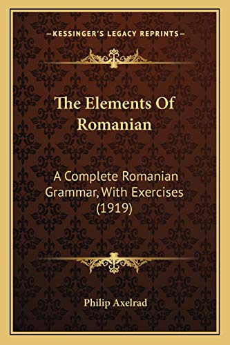 9781166286361: The Elements Of Romanian: A Complete Romanian Grammar, With Exercises (1919)