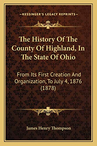 9781166289782: The History Of The County Of Highland, In The State Of Ohio: From Its First Creation And Organization, To July 4, 1876 (1878)