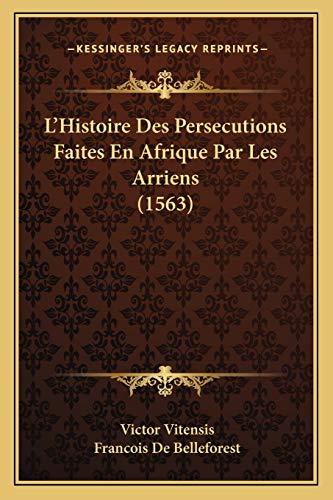 L'Histoire Des Persecutions Faites En Afrique Par Les Arriens (1563) (French Edition) (1166305368) by Vitensis, Victor; De Belleforest, Francois