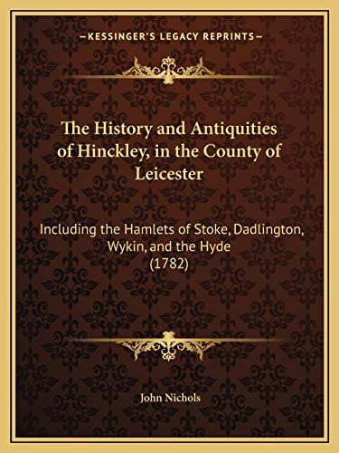 The History and Antiquities of Hinckley, in the County of Leicester: Including the Hamlets of Stoke, Dadlington, Wykin, and the Hyde (1782) (1166308561) by John Nichols