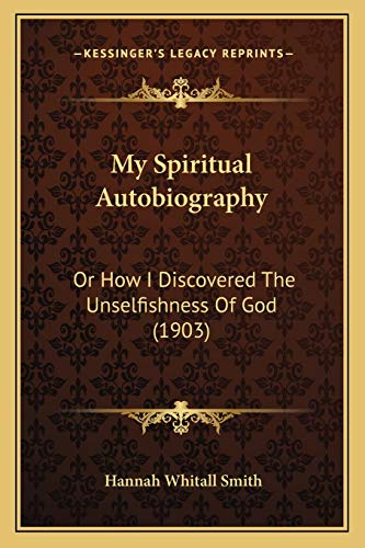 My Spiritual Autobiography: Or How I Discovered The Unselfishness Of God (1903) (9781166313593) by Hannah Whitall Smith