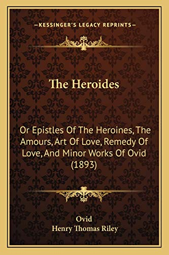 9781166336394: The Heroides: Or Epistles Of The Heroines, The Amours, Art Of Love, Remedy Of Love, And Minor Works Of Ovid (1893)