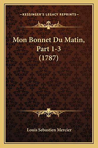 Mon Bonnet Du Matin, Part 1-3 (1787) (French Edition) (9781166336851) by Louis Sebastien Mercier