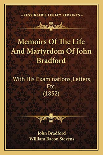 Memoirs Of The Life And Martyrdom Of John Bradford: With His Examinations, Letters, Etc. (1832) (1166338746) by John Bradford; William Bacon Stevens