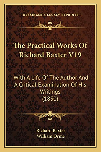 The Practical Works Of Richard Baxter V19: With A Life Of The Author And A Critical Examination Of His Writings (1830) (9781166339333) by Richard Baxter