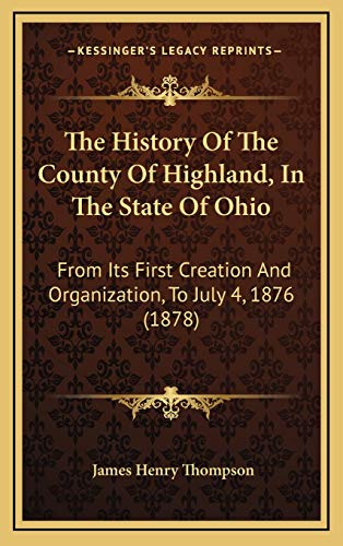 9781166345440: The History Of The County Of Highland, In The State Of Ohio: From Its First Creation And Organization, To July 4, 1876 (1878)
