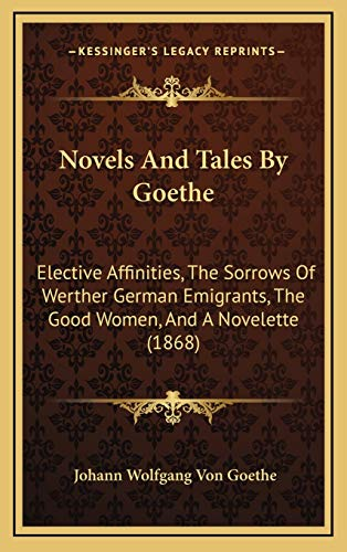 Novels And Tales By Goethe: Elective Affinities, The Sorrows Of Werther German Emigrants, The Good Women, And A Novelette (1868) (1166386104) by Johann Wolfgang Von Goethe
