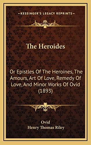 9781166388546: The Heroides: Or Epistles Of The Heroines, The Amours, Art Of Love, Remedy Of Love, And Minor Works Of Ovid (1893)