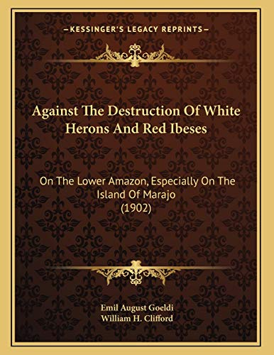 9781166400651: Against The Destruction Of White Herons And Red Ibeses: On The Lower Amazon, Especially On The Island Of Marajo (1902)