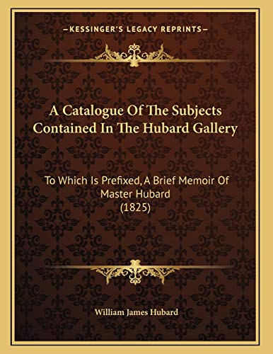 9781166401351: A Catalogue Of The Subjects Contained In The Hubard Gallery: To Which Is Prefixed, A Brief Memoir Of Master Hubard (1825)