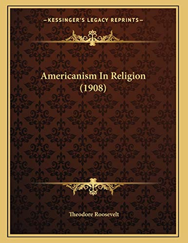 Americanism in Religion by Theodore Roosevelt 2010: Theodore Roosevelt