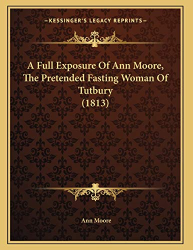 9781166406189: A Full Exposure Of Ann Moore, The Pretended Fasting Woman Of Tutbury (1813)