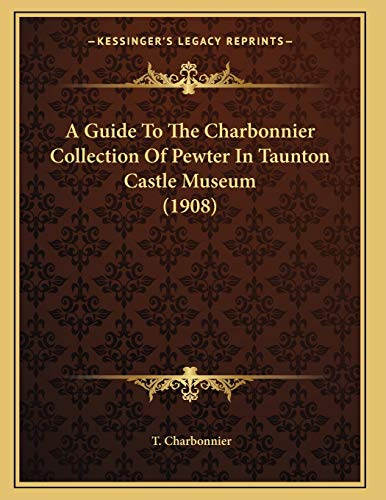 9781166413477: A Guide To The Charbonnier Collection Of Pewter In Taunton Castle Museum (1908)