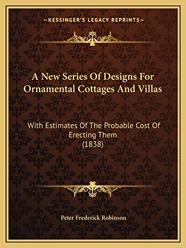9781166425104: A New Series Of Designs For Ornamental Cottages And Villas: With Estimates Of The Probable Cost Of Erecting Them (1838)