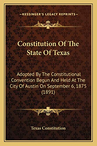 9781166425418: Constitution Of The State Of Texas: Adopted By The Constitutional Convention Begun And Held At The City Of Austin On September 6, 1875 (1891)