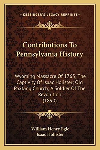 9781166435219: Contributions to Pennsylvania History: Wyoming Massacre of 1763; The Captivity of Isaac Holister; Old Paxtang Church; A Soldier of the Revolution (189