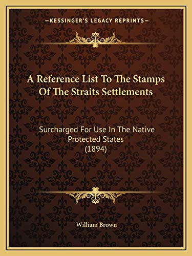 A Reference List To The Stamps Of The Straits Settlements: Surcharged For Use In The Native ...