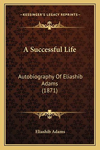 9781166440244: A Successful Life: Autobiography Of Eliashib Adams (1871)