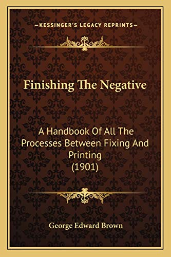 9781166446178: Finishing The Negative: A Handbook Of All The Processes Between Fixing And Printing (1901)