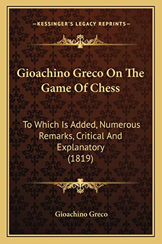 9781166446192: Gioachino Greco on the Game of Chess: To Which Is Added, Numerous Remarks, Critical and Explanatory (1819)