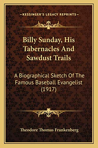 9781166459888: Billy Sunday, His Tabernacles And Sawdust Trails: A Biographical Sketch Of The Famous Baseball Evangelist (1917)