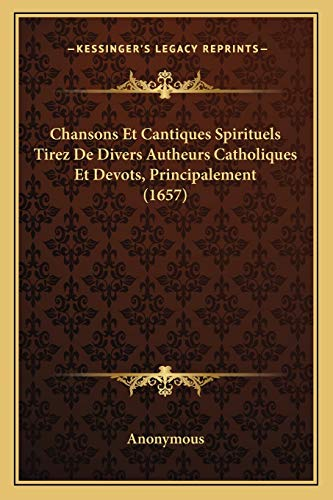 9781166461577: Chansons Et Cantiques Spirituels Tirez De Divers Autheurs Catholiques Et Devots, Principalement (1657) (French Edition)