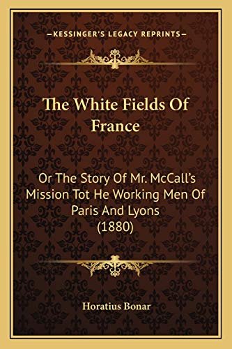 The White Fields Of France: Or The Story Of Mr. McCallÃf¢ââs‰âz¢s Mission Tot He Working Men Of Paris And Lyons (1880) (1166475344) by Horatius Bonar