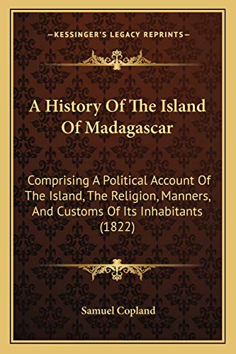 9781166479770: A History Of The Island Of Madagascar: Comprising A Political Account Of The Island, The Religion, Manners, And Customs Of Its Inhabitants (1822)