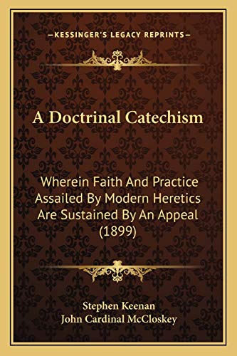 9781166480660: A Doctrinal Catechism: Wherein Faith And Practice Assailed By Modern Heretics Are Sustained By An Appeal (1899)