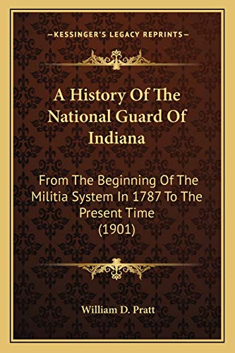 9781166486525: A History Of The National Guard Of Indiana: From The Beginning Of The Militia System In 1787 To The Present Time (1901)