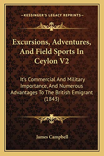 Excursions, Adventures, And Field Sports In Ceylon V2: It's Commercial And Military Importance, And Numerous Advantages To The British Emigrant (1843) (1166488829) by James Campbell
