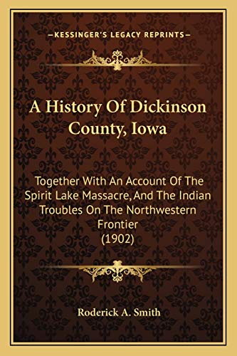 9781166490195: A History Of Dickinson County, Iowa: Together With An Account Of The Spirit Lake Massacre, And The Indian Troubles On The Northwestern Frontier (1902)
