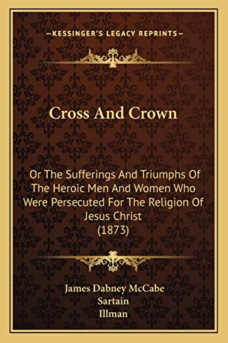 9781166491154: Cross And Crown: Or The Sufferings And Triumphs Of The Heroic Men And Women Who Were Persecuted For The Religion Of Jesus Christ (1873)