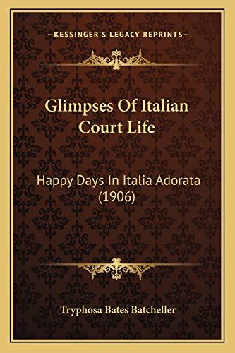 9781166492335: Glimpses Of Italian Court Life: Happy Days In Italia Adorata (1906)