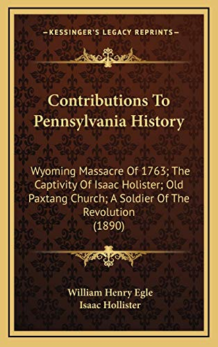 9781166495022: Contributions To Pennsylvania History: Wyoming Massacre Of 1763; The Captivity Of Isaac Holister; Old Paxtang Church; A Soldier Of The Revolution (1890)