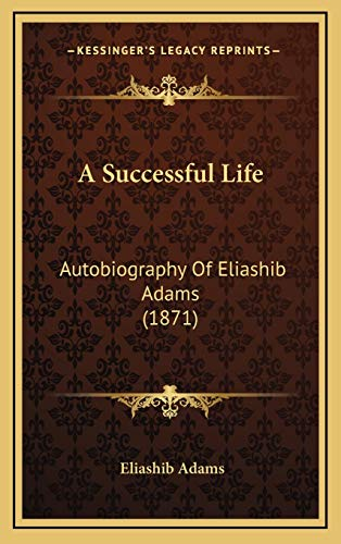 9781166499723: A Successful Life: Autobiography Of Eliashib Adams (1871)