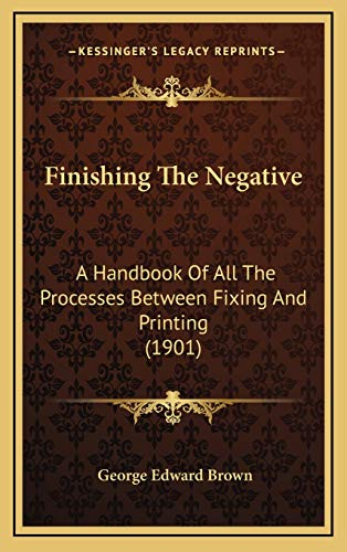 9781166505202: Finishing The Negative: A Handbook Of All The Processes Between Fixing And Printing (1901)