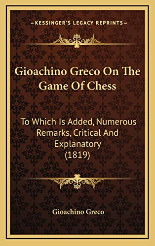 9781166505226: Gioachino Greco on the Game of Chess: To Which Is Added, Numerous Remarks, Critical and Explanatory (1819)
