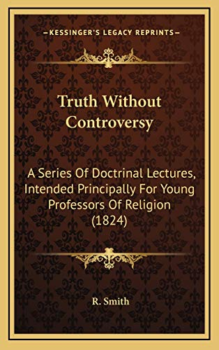Truth Without Controversy: A Series Of Doctrinal Lectures, Intended Principally For Young Professors Of Religion (1824) (1166531104) by Smith, R.