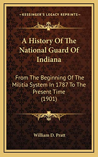 9781166542849: A History Of The National Guard Of Indiana: From The Beginning Of The Militia System In 1787 To The Present Time (1901)
