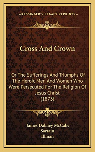 9781166546731: Cross And Crown: Or The Sufferings And Triumphs Of The Heroic Men And Women Who Were Persecuted For The Religion Of Jesus Christ (1873)