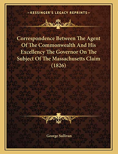 Correspondence Between The Agent Of The Commonwealth And His Excellency The Governor On The Subject Of The Massachusetts Claim (1826) (1166549445) by Sullivan, George